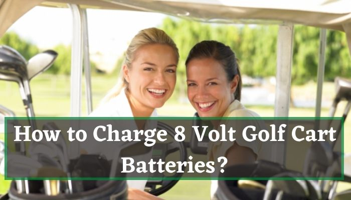How to Charge 8 Volt Golf Cart Batteries?